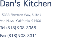 Dan's Kitchen 15333 Sherman Way, Suite J Van Nuys , California, 91406 Tel (818) 908-3368 Fax (818) 908-3311